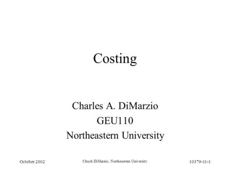 October 2002 Chuck DiMarzio, Northeastern University 10379-11-1 Costing Charles A. DiMarzio GEU110 Northeastern University.