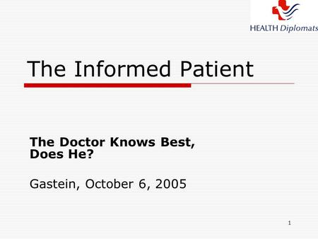 1 The Informed Patient The Doctor Knows Best, Does He? Gastein, October 6, 2005.