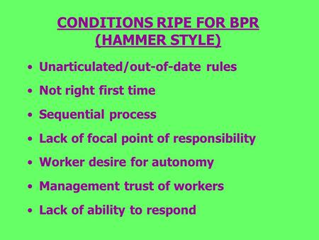 CONDITIONS RIPE FOR BPR (HAMMER STYLE) Unarticulated/out-of-date rules Not right first time Sequential process Lack of focal point of responsibility Worker.