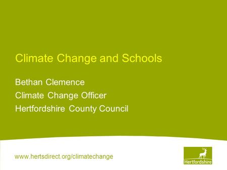 Www.hertsdirect.org/climatechange Climate Change and Schools Bethan Clemence Climate Change Officer Hertfordshire County Council.