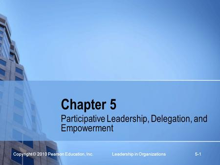 Copyright © 2010 Pearson Education, Inc. Leadership in Organizations 5-1 Chapter 5 Participative Leadership, Delegation, and Empowerment.