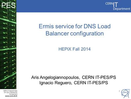 CERN IT Department CH-1211 Genève 23 Switzerland www.cern.ch/it PES 1 Ermis service for DNS Load Balancer configuration HEPiX Fall 2014 Aris Angelogiannopoulos,