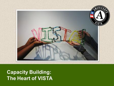 Capacity Building: The Heart of VISTA. By the end of this session, you will be able to:  Recognize the role VISTA members play as capacity builders to.