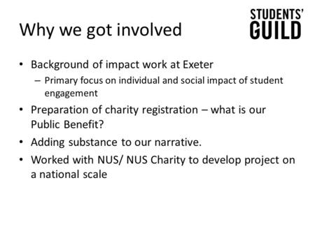 Why we got involved Background of impact work at Exeter – Primary focus on individual and social impact of student engagement Preparation of charity registration.