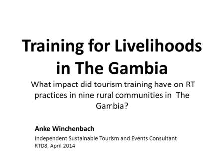 Training for Livelihoods in The Gambia What impact did tourism training have on RT practices in nine rural communities in The Gambia? Anke Winchenbach.