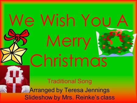 We Wish You A Merry Christmas Traditional Song Arranged by Teresa Jennings Slideshow by Mrs. Reinke's class.