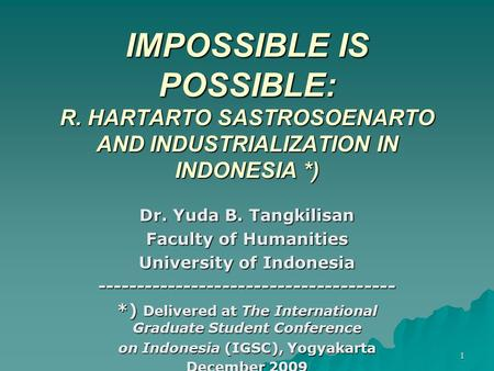 1 IMPOSSIBLE IS POSSIBLE: R. HARTARTO SASTROSOENARTO AND INDUSTRIALIZATION IN INDONESIA *) Dr. Yuda B. Tangkilisan Faculty of Humanities University of.
