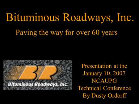 Paving the way for over 60 years Presentation at the January 10, 2007 NCAUPG Technical Conference By Dusty Ordorff Bituminous Roadways, Inc.