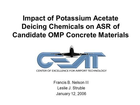 Impact of Potassium Acetate Deicing Chemicals on ASR of Candidate OMP Concrete Materials Francis B. Nelson III Leslie J. Struble January 12, 2006.