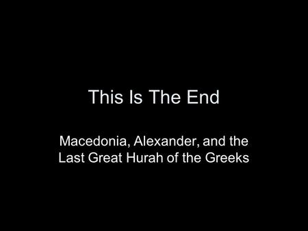This Is The End Macedonia, Alexander, and the Last Great Hurah of the Greeks.