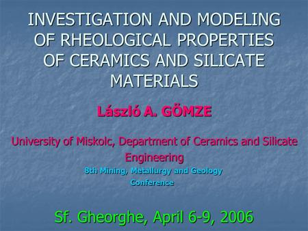 INVESTIGATION AND MODELING OF RHEOLOGICAL PROPERTIES OF CERAMICS AND SILICATE MATERIALS László A. GÖMZE University of Miskolc, Department of Ceramics and.
