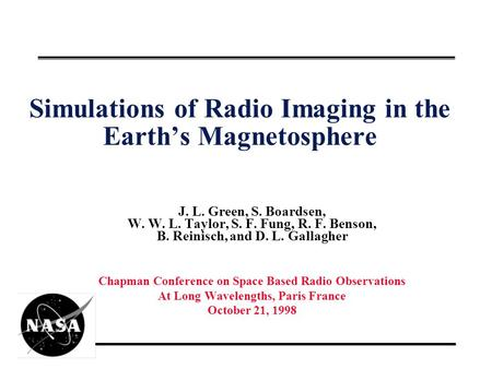 Simulations of Radio Imaging in the Earth's Magnetosphere J. L. Green, S. Boardsen, W. W. L. Taylor, S. F. Fung, R. F. Benson, B. Reinisch, and D. L. Gallagher.