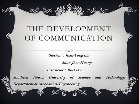 THE DEVELOPMENT OF COMMUNICATION Student : Jhan-Yung Lin Shun-Jhan Huang Instructor : Ru-Li Lin Southern Taiwan University of Science and Technology, Department.