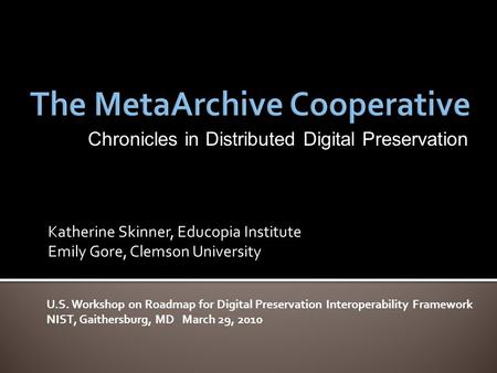 Katherine Skinner, Educopia Institute Emily Gore, Clemson University U.S. Workshop on Roadmap for Digital Preservation Interoperability Framework NIST,