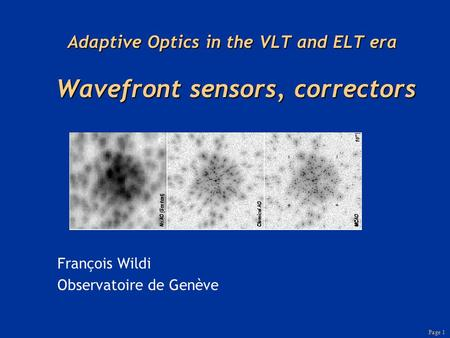 Page 1 Adaptive Optics in the VLT and ELT era Wavefront sensors, correctors François Wildi Observatoire de Genève.