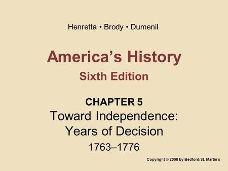 America's History Sixth Edition CHAPTER 5 Toward Independence: Years of Decision 1763–1776 Copyright © 2008 by Bedford/St. Martin's Henretta Brody Dumenil.