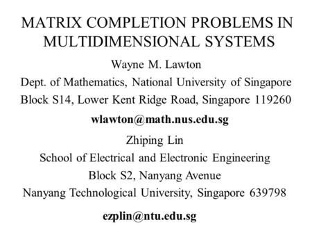 MATRIX COMPLETION PROBLEMS IN MULTIDIMENSIONAL SYSTEMS Wayne M. Lawton Dept. of Mathematics, National University of Singapore Block S14, Lower Kent Ridge.