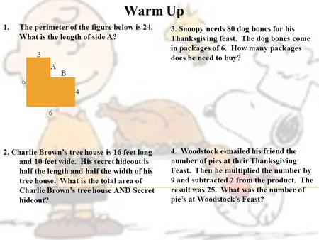 Warm Up 1.The perimeter of the figure below is 24. What is the length of side A? 2. Charlie Brown's tree house is 16 feet long and 10 feet wide. His secret.