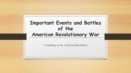 Important Events and Battles of the American Revolutionary War A roadmap to the American Revolution.
