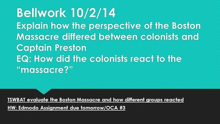 Bellwork 10/2/14 Explain how the perspective of the Boston Massacre differed between colonists and Captain Preston EQ: How did the colonists react to the.