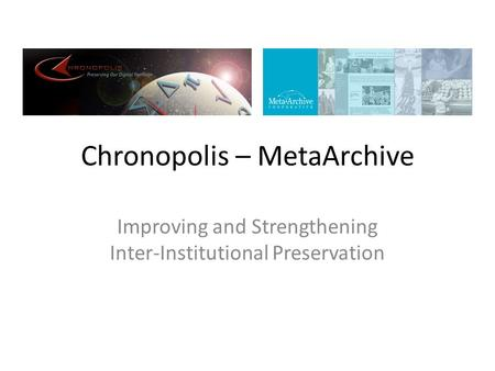 Chronopolis – MetaArchive Improving and Strengthening Inter-Institutional Preservation.