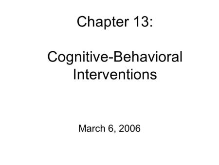 Chapter 13: Cognitive-Behavioral Interventions March 6, 2006.