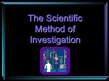 The Scientific Method of Investigation. Communicate Results Scientific Question Hypothesis Procedure The Scientific Method Conclusions Results Experiment.