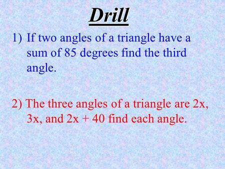 Drill 1)If two angles of a triangle have a sum of 85 degrees find the third angle. 2) The three angles of a triangle are 2x, 3x, and 2x + 40 find each.