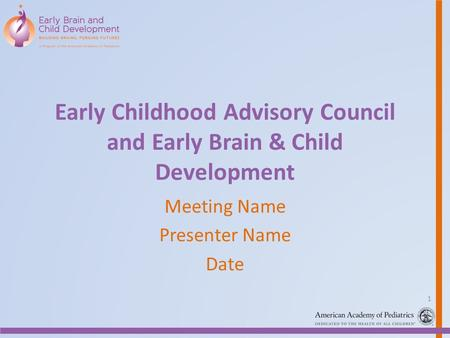 Early Childhood Advisory Council and Early Brain & Child Development Meeting Name Presenter Name Date 1.
