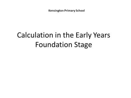 Calculation in the Early Years Foundation Stage Kensington Primary School.