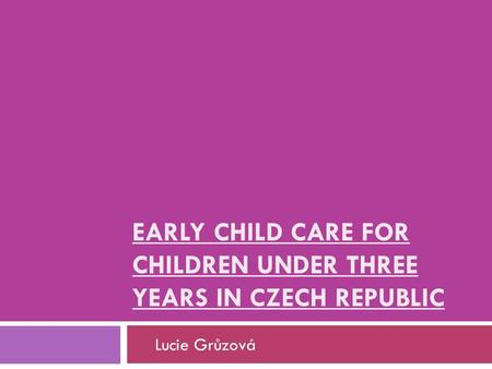 EARLY CHILD CARE FOR CHILDREN UNDER THREE YEARS IN CZECH REPUBLIC Lucie Grůzová.