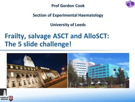 Frailty, salvage ASCT and AlloSCT: The 5 slide challenge! Prof Gordon Cook Section of Experimental Haematology University of Leeds.