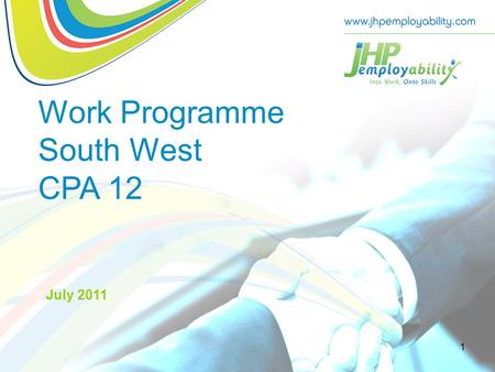 Work Programme South West CPA 12 July 2011 1. JHP Group  Established 27 years ago by Hugh Pitman – delivering manpower contracts  Now owned by Management.