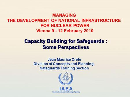 IAEA International Atomic Energy Agency Jean Maurice Crete Division of Concepts and Planning, Safeguards Training Section Capacity Building for Safeguards.
