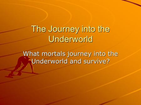 The Journey into the Underworld What mortals journey into the Underworld and survive?