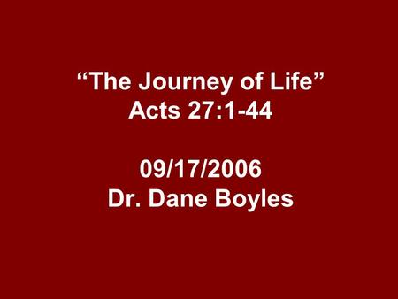 """The Journey of Life"" Acts 27:1-44 09/17/2006 Dr. Dane Boyles."