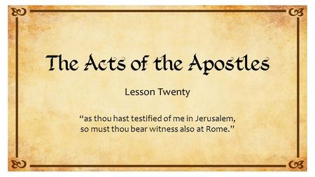 "Lesson Twenty ""as thou hast testified of me in Jerusalem, so must thou bear witness also at Rome."""