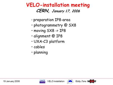 19 January 2006VELO installationEddy Jans 0 VELO-installation meeting CERN, January 17, 2006 preparation IP8-area SX8 moving SX8 -> IP8.