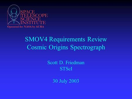 SPACE TELESCOPE SCIENCE INSTITUTE Operated for NASA by AURA SMOV4 Requirements Review Cosmic Origins Spectrograph Scott D. Friedman STScI 30 July 2003.