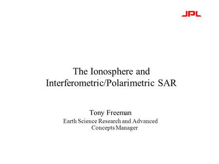 The Ionosphere and Interferometric/Polarimetric SAR Tony Freeman Earth Science Research and Advanced Concepts Manager.