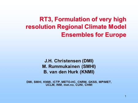 1 RT3, Formulation of very high resolution Regional Climate Model Ensembles for Europe J.H. Christensen (DMI) M. Rummukainen (SMHI) B. van den Hurk (KNMI)