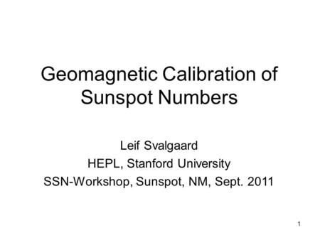 1 Geomagnetic Calibration of Sunspot Numbers Leif Svalgaard HEPL, Stanford University SSN-Workshop, Sunspot, NM, Sept. 2011.