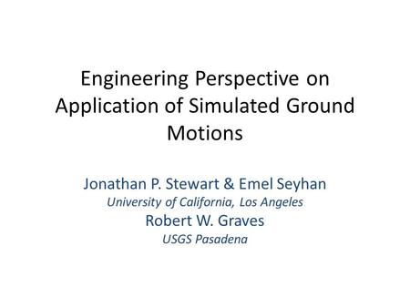 Engineering Perspective on Application of Simulated Ground Motions Jonathan P. Stewart & Emel Seyhan University of California, Los Angeles Robert W. Graves.