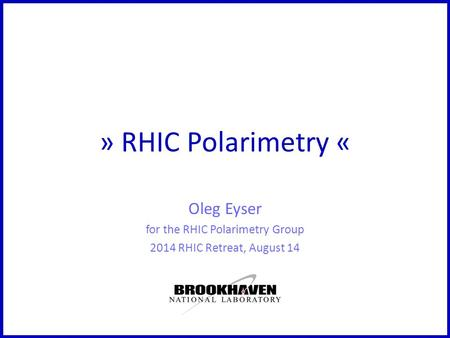 » RHIC Polarimetry « Oleg Eyser for the RHIC Polarimetry Group 2014 RHIC Retreat, August 14.