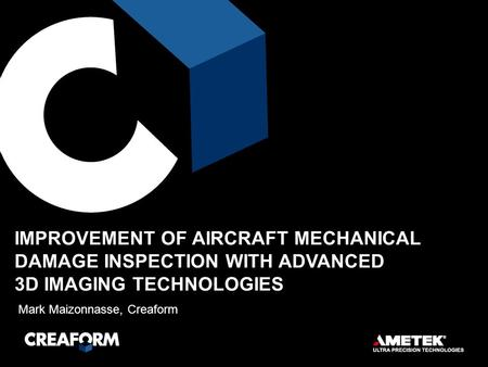 Mark Maizonnasse, Creaform IMPROVEMENT OF AIRCRAFT MECHANICAL DAMAGE INSPECTION WITH ADVANCED 3D IMAGING TECHNOLOGIES.