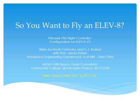 So You Want to Fly an ELEV-8? Pixhawk PX4 Flight Controller: Configuration for ELEV-8 V2 Slides by Noah Germolus and C.J. Koshiol with Prof. James Flaten.