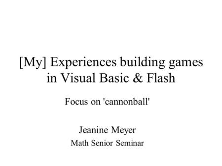 [My] Experiences building games in Visual Basic & Flash Focus on 'cannonball' Jeanine Meyer Math Senior Seminar.