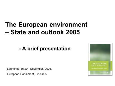 The European environment – State and outlook 2005 - A brief presentation Launched on 29 th November, 2006, European Parliament, Brussels.