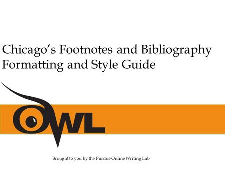 Chicago's Footnotes and Bibliography Formatting and Style Guide Brought to you by the Purdue Online Writing Lab.