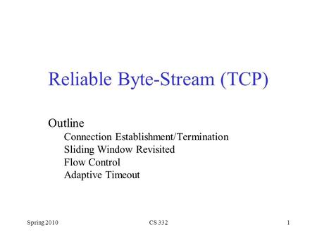 Spring 2010CS 3321 Reliable Byte-Stream (TCP) Outline Connection Establishment/Termination Sliding Window Revisited Flow Control Adaptive Timeout.
